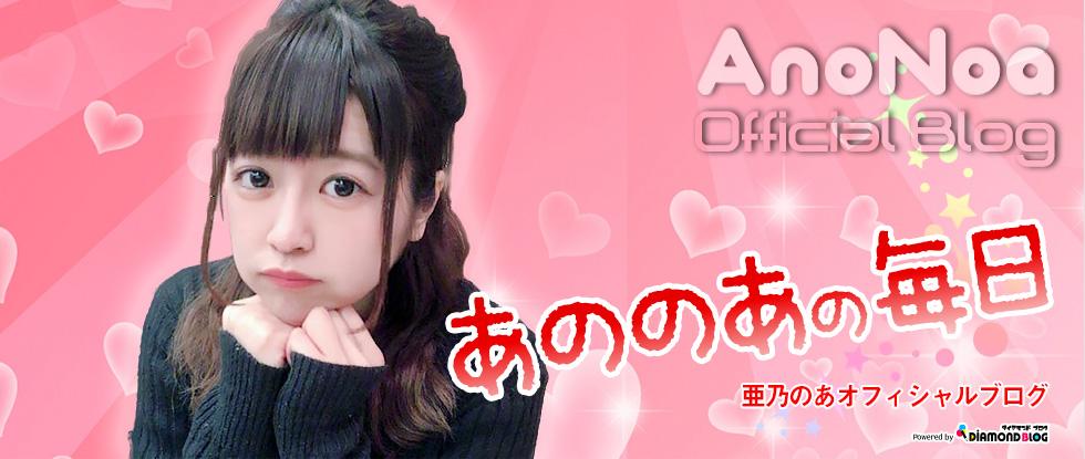 亜乃のあ|あののあ(アイドル) official ブログ by ダイヤモンドブログ