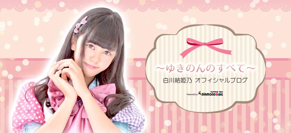 白川結姫乃|しらかわゆきの(アイドル) official ブログ by ダイヤモンドブログ