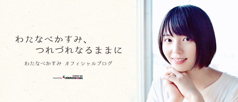 日記 | わたなべかすみ(女優)「わたなべかすみ、つれづれなるままに」 official ブログ by ダイヤモンドブログ